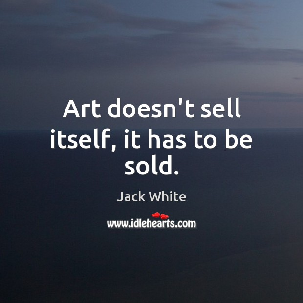 Art doesn't sell itself, it has to be sold. Jack White Picture Quote