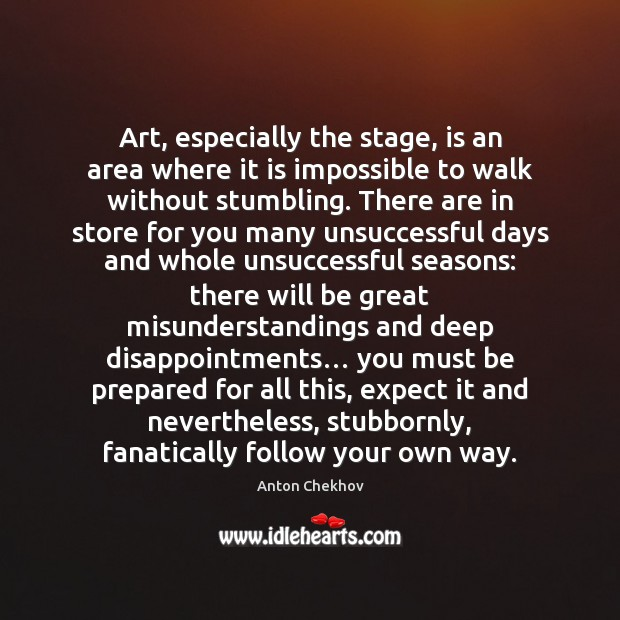 Art, especially the stage, is an area where it is impossible to Anton Chekhov Picture Quote
