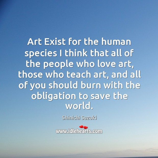 Art exist for the human species I think that all of the people who love art Shinichi Suzuki Picture Quote