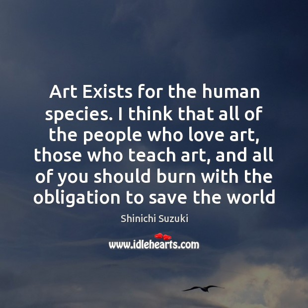 Art Exists for the human species. I think that all of the Shinichi Suzuki Picture Quote