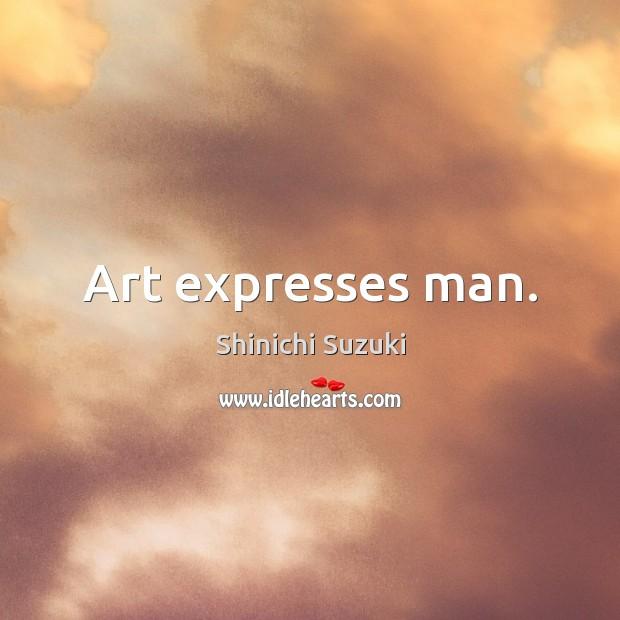 Art expresses man. Shinichi Suzuki Picture Quote