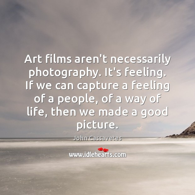Image, Art films aren't necessarily photography. It's feeling. If we can capture a