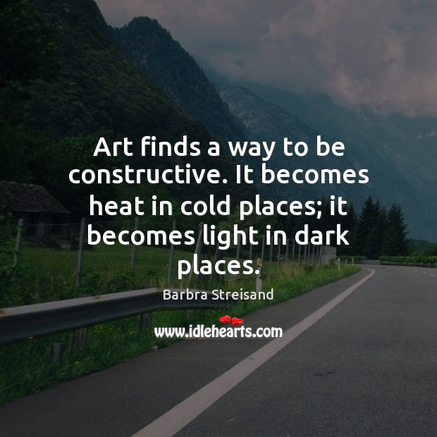Image, Art finds a way to be constructive. It becomes heat in cold