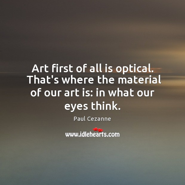 Art first of all is optical.  That's where the material of our Paul Cezanne Picture Quote