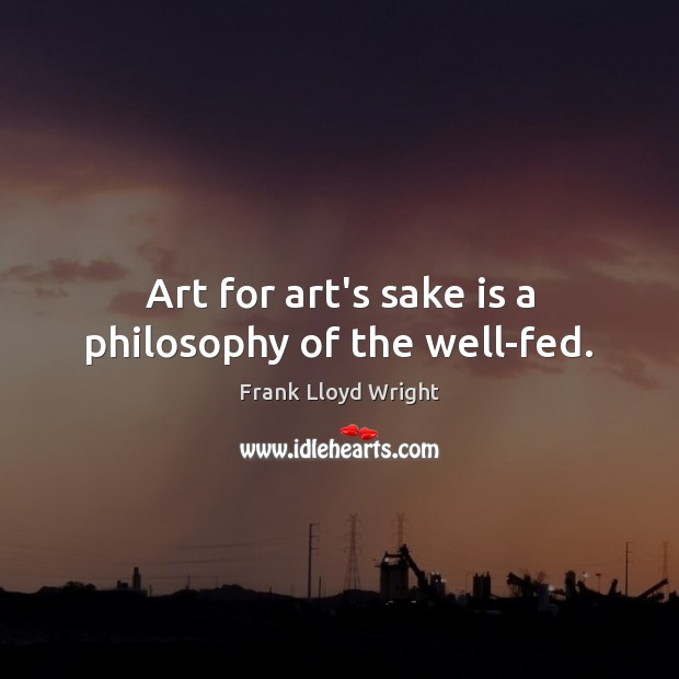 Art for art's sake is a philosophy of the well-fed. Frank Lloyd Wright Picture Quote