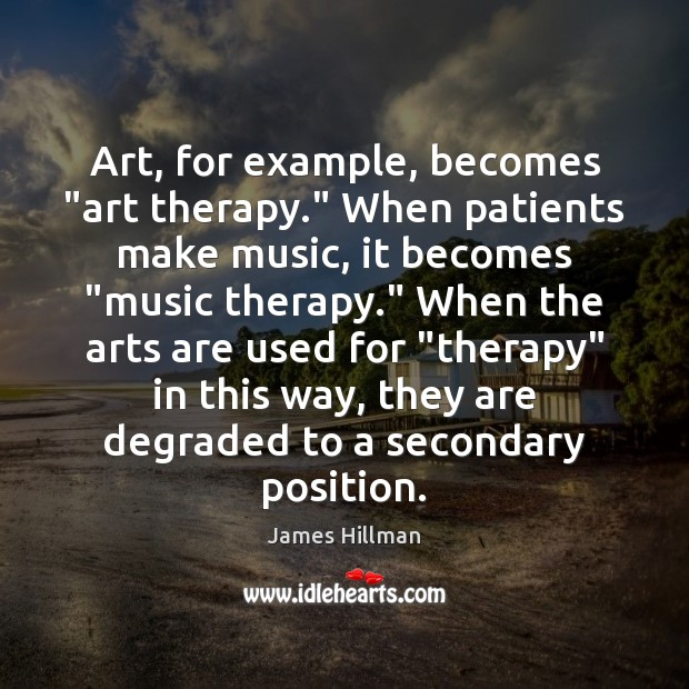 """Art, for example, becomes """"art therapy."""" When patients make music, it becomes """" James Hillman Picture Quote"""