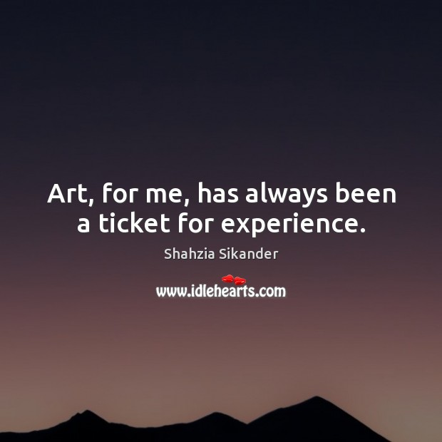 Art, for me, has always been a ticket for experience. Image