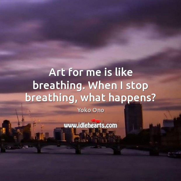 Art for me is like breathing. When I stop breathing, what happens? Yoko Ono Picture Quote