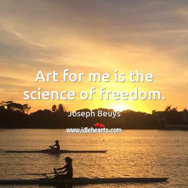 Art for me is the science of freedom. Joseph Beuys Picture Quote