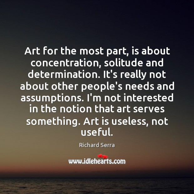 Art for the most part, is about concentration, solitude and determination. It's Richard Serra Picture Quote
