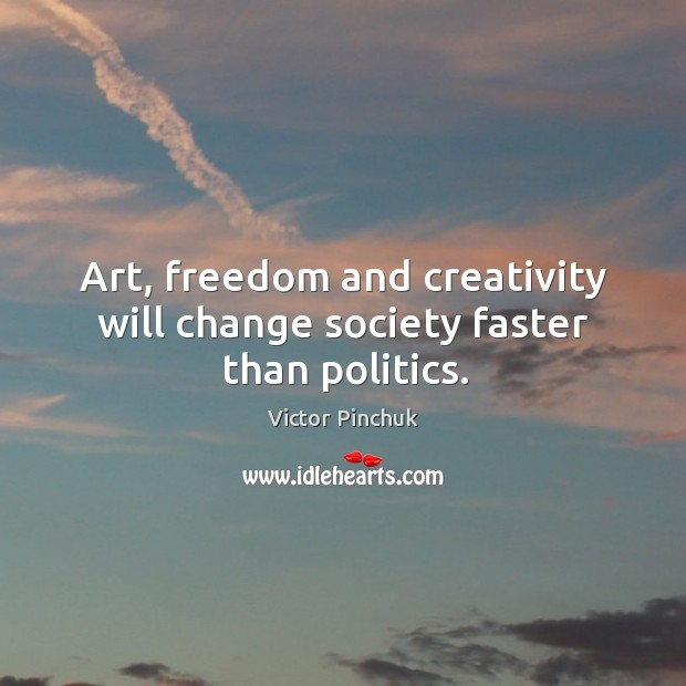 Image, Art, freedom and creativity will change society faster than politics.