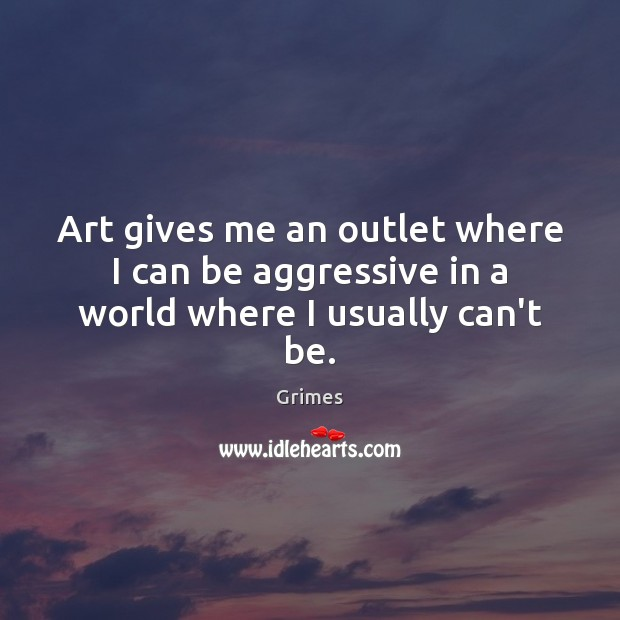 Art gives me an outlet where I can be aggressive in a world where I usually can't be. Image