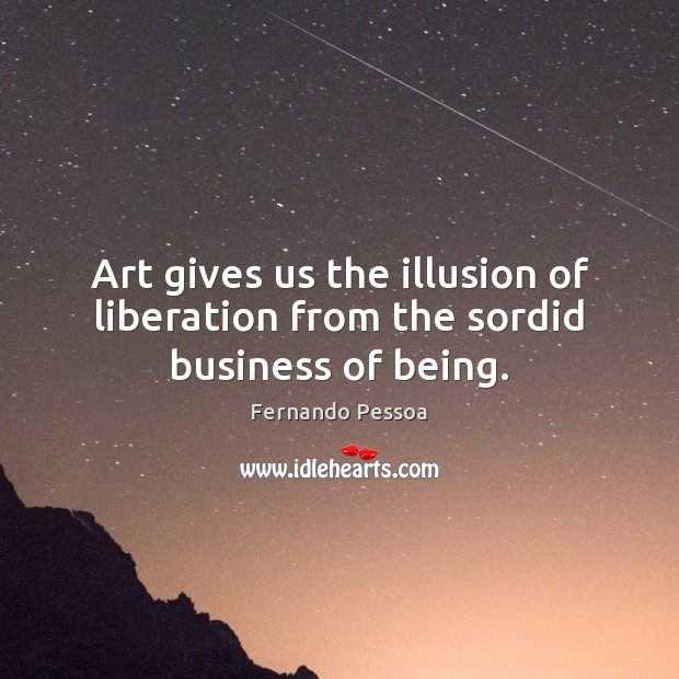 Art gives us the illusion of liberation from the sordid business of being. Fernando Pessoa Picture Quote