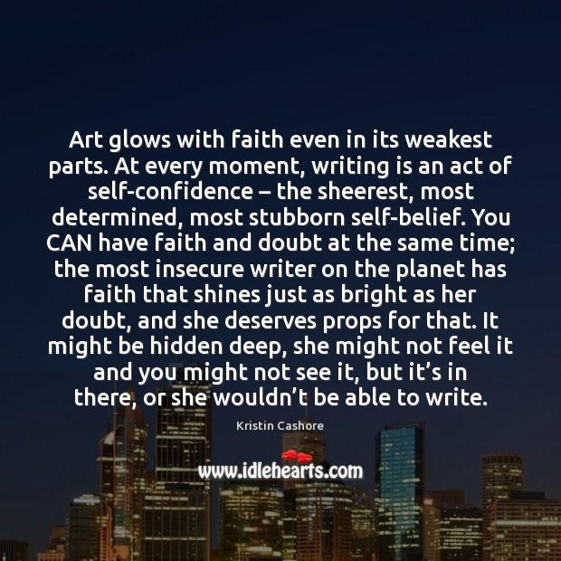Art glows with faith even in its weakest parts. At every moment, Kristin Cashore Picture Quote