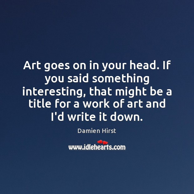 Art goes on in your head. If you said something interesting, that Damien Hirst Picture Quote