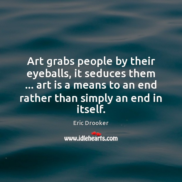 Art grabs people by their eyeballs, it seduces them … art is a Image
