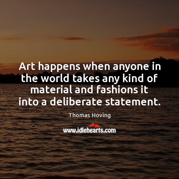Art happens when anyone in the world takes any kind of material Image