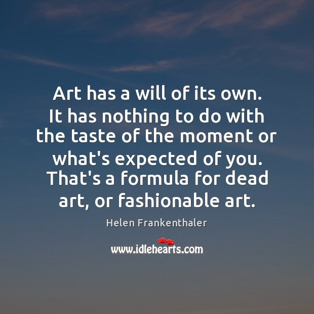 Art has a will of its own. It has nothing to do Helen Frankenthaler Picture Quote