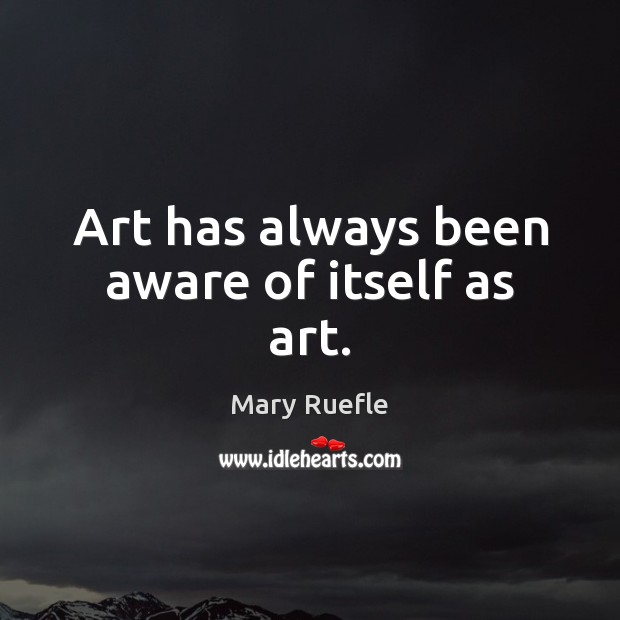 Art has always been aware of itself as art. Mary Ruefle Picture Quote