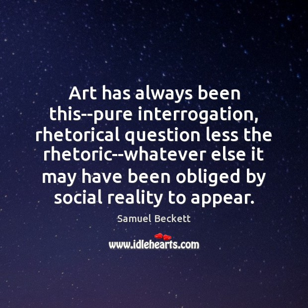 Art has always been this–pure interrogation, rhetorical question less the rhetoric–whatever else Samuel Beckett Picture Quote