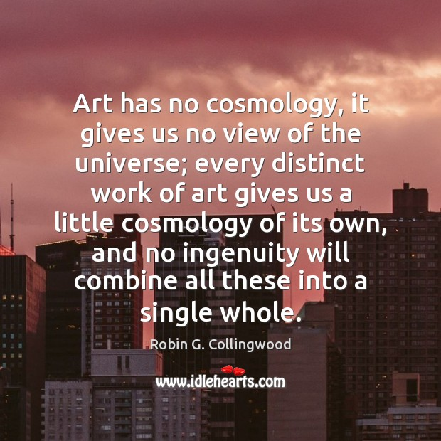 Art has no cosmology, it gives us no view of the universe; Robin G. Collingwood Picture Quote
