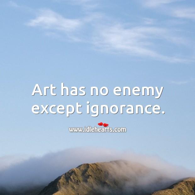 Art has no enemy except ignorance. Image