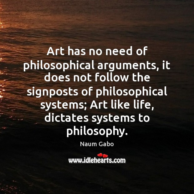 Art has no need of philosophical arguments, it does not follow the Naum Gabo Picture Quote