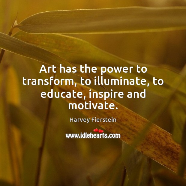 Art has the power to transform, to illuminate, to educate, inspire and motivate. Harvey Fierstein Picture Quote