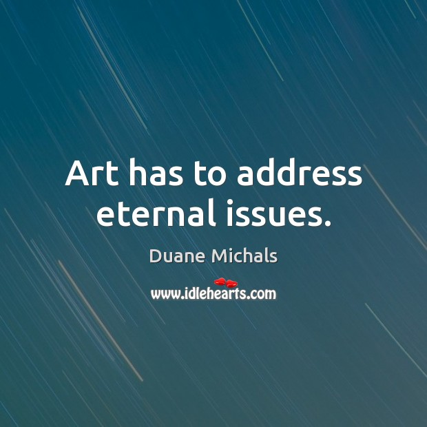 Art has to address eternal issues. Image