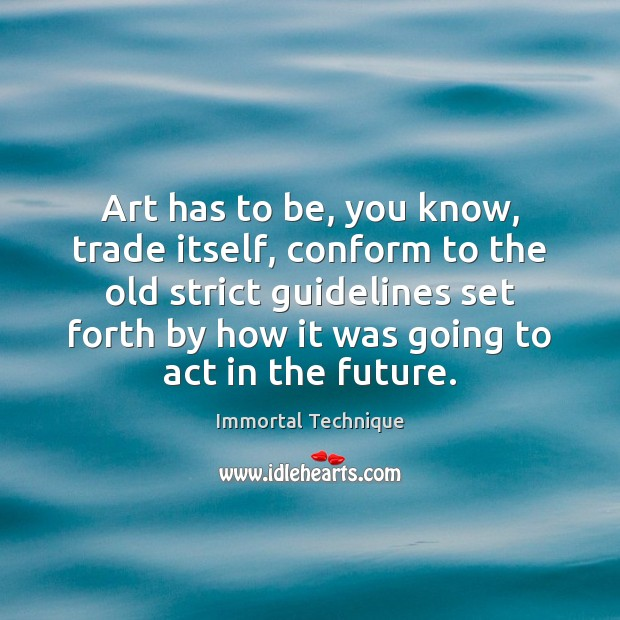 Art has to be, you know, trade itself, conform to the old Immortal Technique Picture Quote