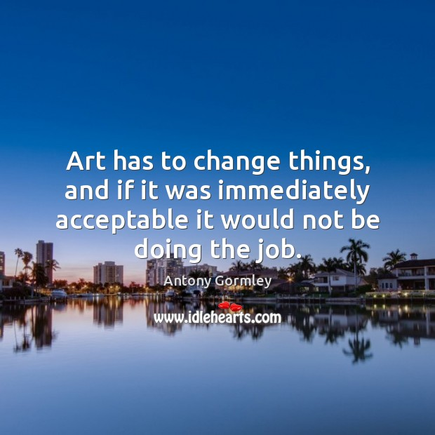 Image, Art has to change things, and if it was immediately acceptable it