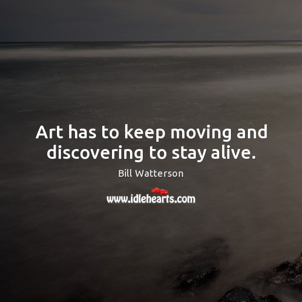 Art has to keep moving and discovering to stay alive. Bill Watterson Picture Quote
