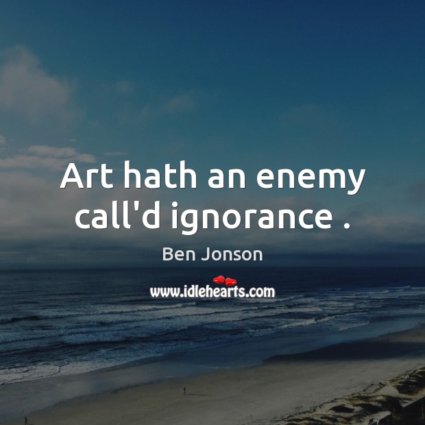 Image, Art hath an enemy call'd ignorance .