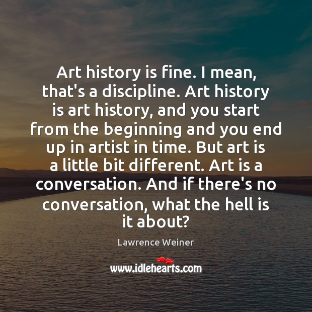 Art history is fine. I mean, that's a discipline. Art history is Lawrence Weiner Picture Quote