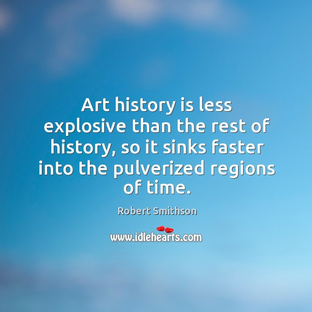 Robert Smithson Quote Art History Is Less Explosive Than