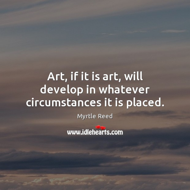 Art, if it is art, will develop in whatever circumstances it is placed. Myrtle Reed Picture Quote