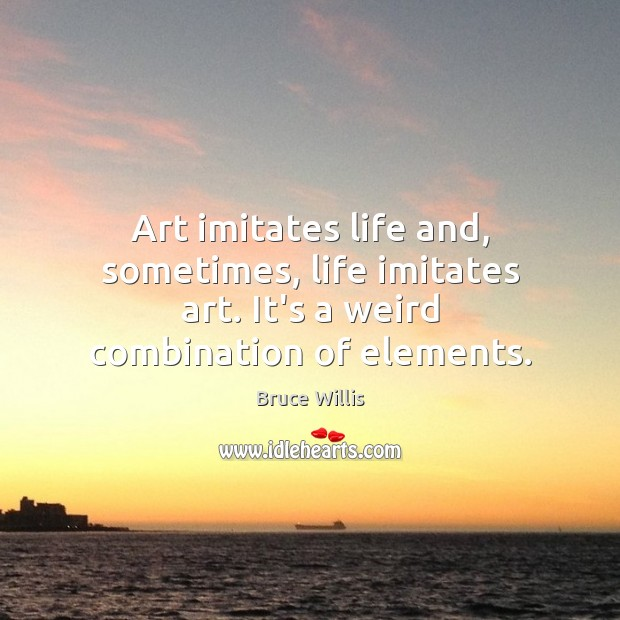 Art imitates life and, sometimes, life imitates art. It's a weird combination of elements. Bruce Willis Picture Quote