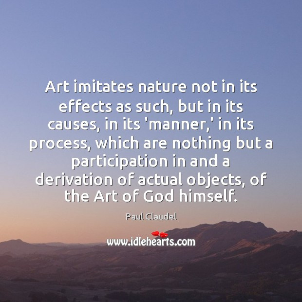 Art imitates nature not in its effects as such, but in its Paul Claudel Picture Quote