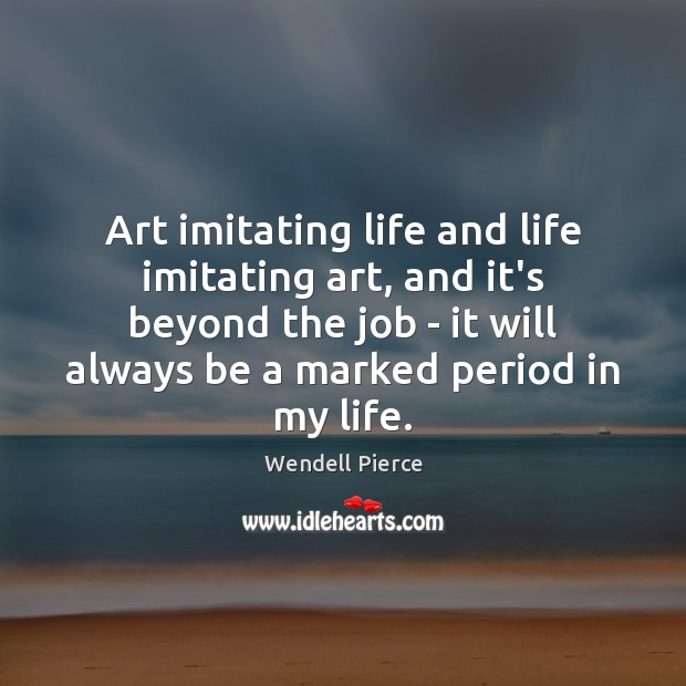Art imitating life and life imitating art, and it's beyond the job Wendell Pierce Picture Quote