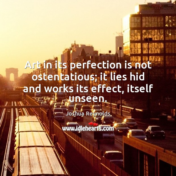 Art in its perfection is not ostentatious; it lies hid and works Joshua Reynolds Picture Quote