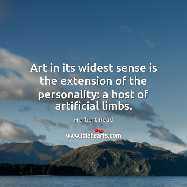 Art in its widest sense is the extension of the personality: a host of artificial limbs. Herbert Read Picture Quote