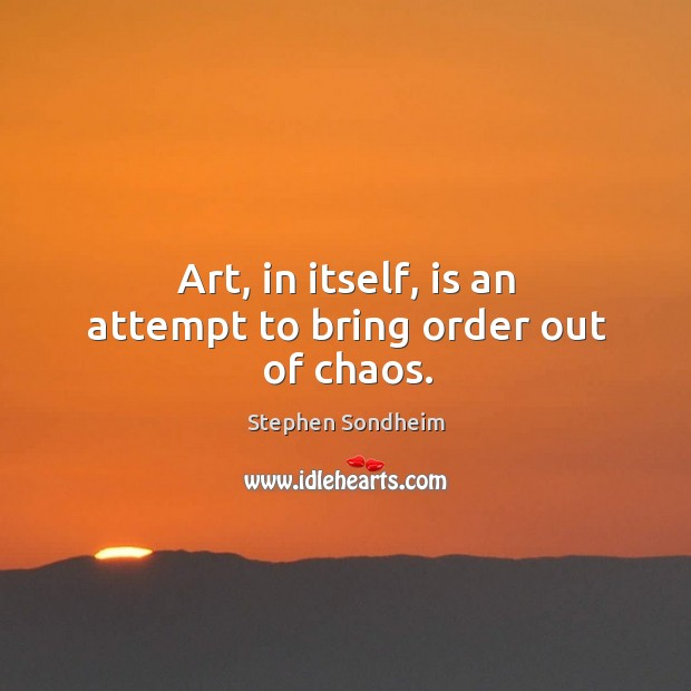 Image, Art, in itself, is an attempt to bring order out of chaos.