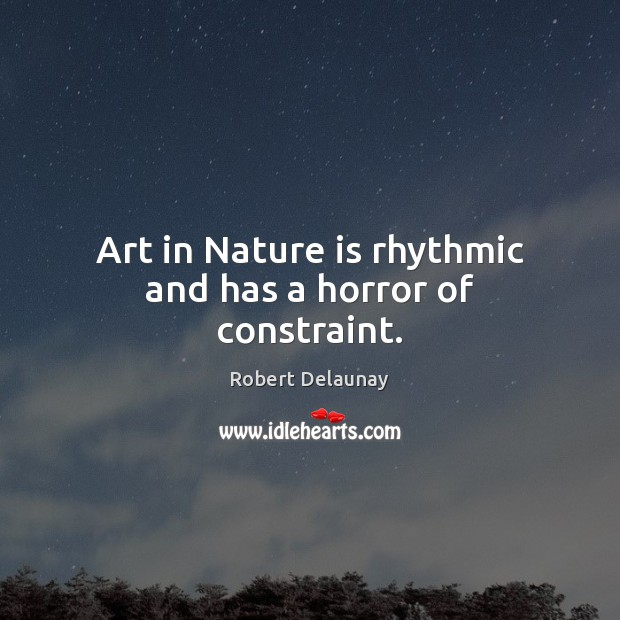 Art in Nature is rhythmic and has a horror of constraint. Robert Delaunay Picture Quote