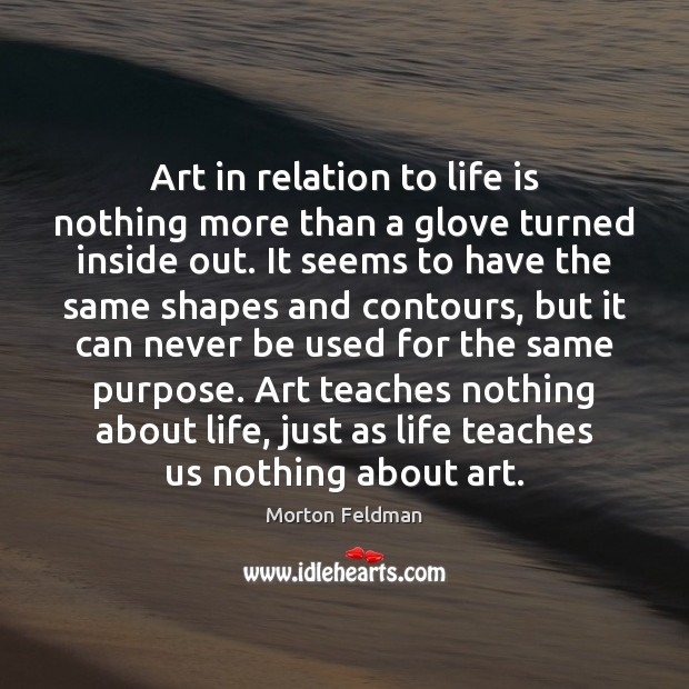 Art in relation to life is nothing more than a glove turned Image
