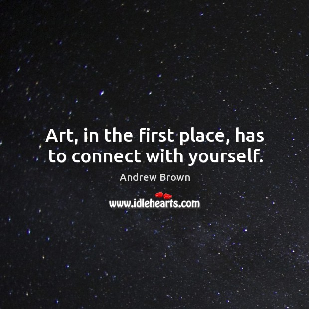 Image, Art, in the first place, has to connect with yourself.