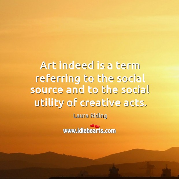 Art indeed is a term referring to the social source and to the social utility of creative acts. Image