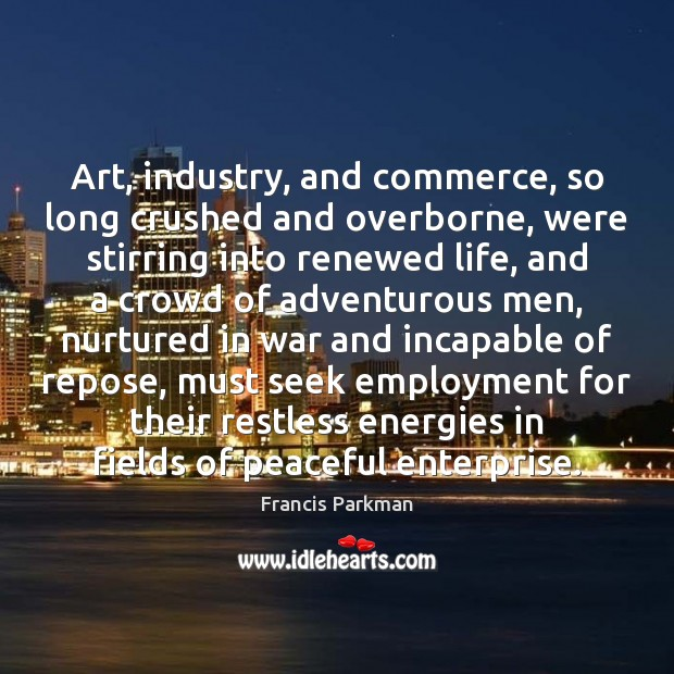 Art, industry, and commerce, so long crushed and overborne, were stirring into Image