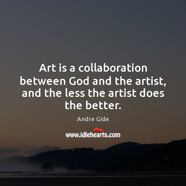 Art is a collaboration between God and the artist, and the less Andre Gide Picture Quote