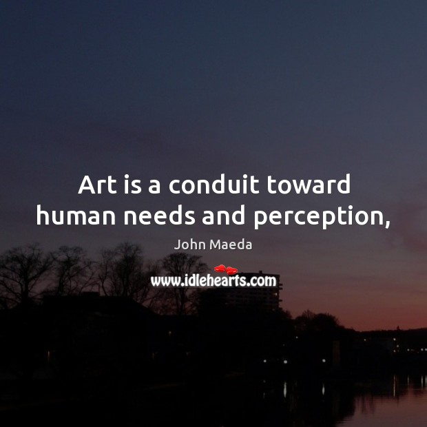 Art is a conduit toward human needs and perception, John Maeda Picture Quote