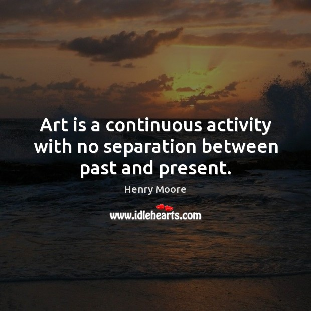 Art is a continuous activity with no separation between past and present. Henry Moore Picture Quote